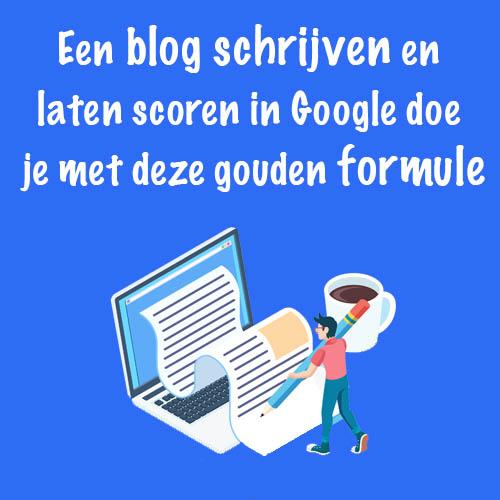 Een blog schrijven en laten scoren in Google doe je met deze formule
