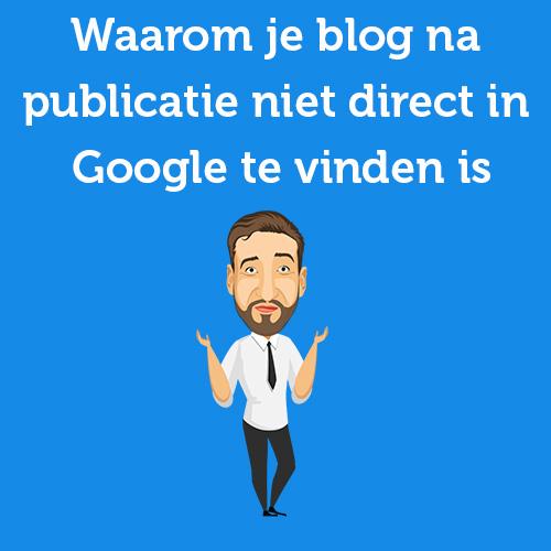 Waarom blog na publicatie niet direct in Google te vinden is