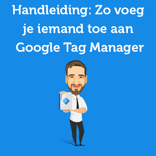 Handleiding: Zo voeg je iemand toe aan Google Tag Manager