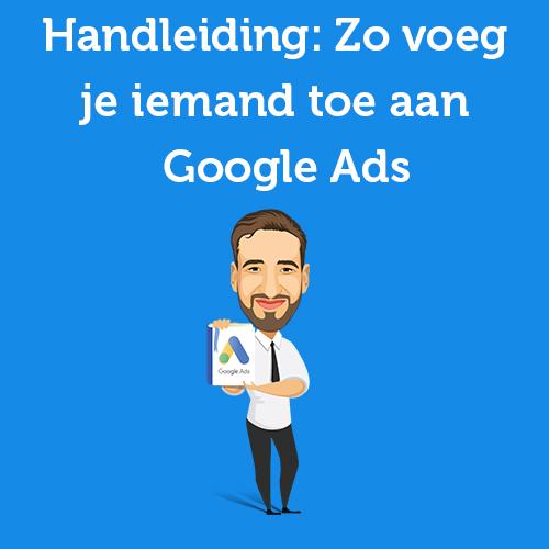 Handleiding: Zo voeg je iemand toe aan Google Ads (voorheen Adwords)