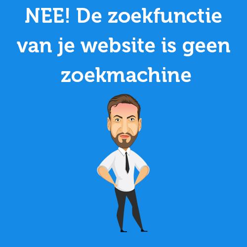 NEE! De zoekfunctie van je website is geen zoekmachine zoals Google