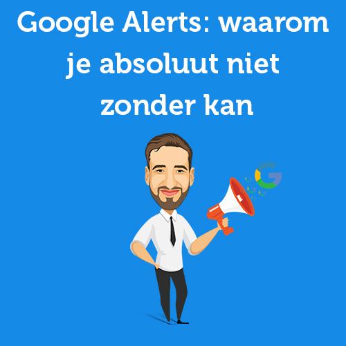 Google Alerts meldingen: waarom je absoluut niet zonder kan