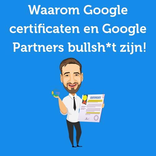 Waarom Google certificaten en Google Partners bullsh*t zijn!